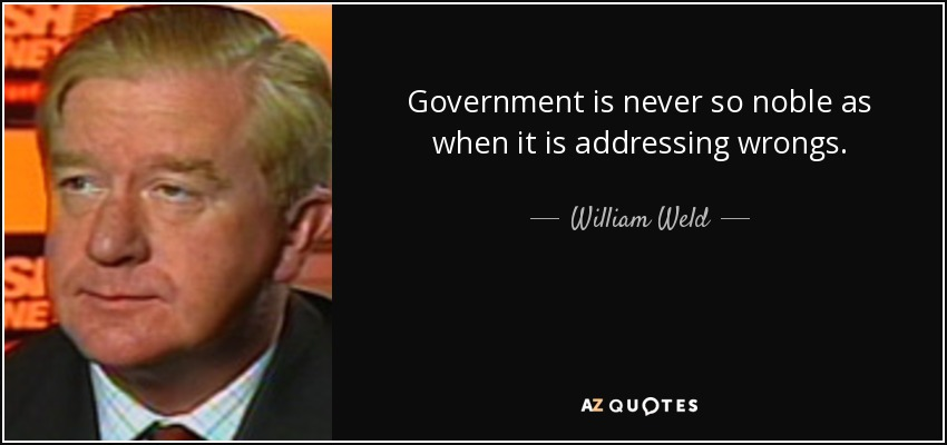 Government is never so noble as when it is addressing wrongs. - William Weld