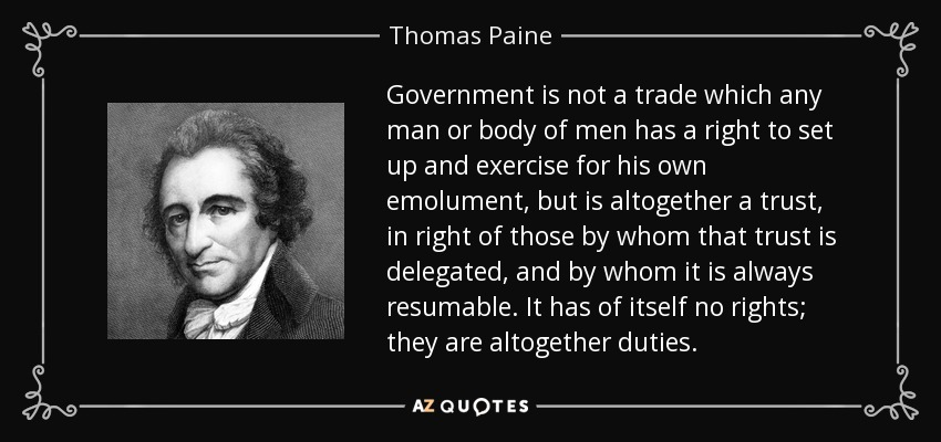 Government is not a trade which any man or body of men has a right to set up and exercise for his own emolument, but is altogether a trust, in right of those by whom that trust is delegated, and by whom it is always resumable. It has of itself no rights; they are altogether duties. - Thomas Paine