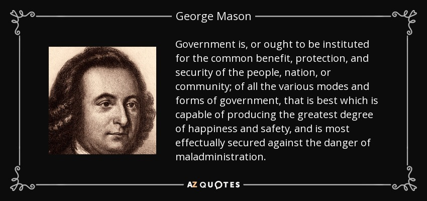 Government is, or ought to be instituted for the common benefit, protection, and security of the people, nation, or community; of all the various modes and forms of government, that is best which is capable of producing the greatest degree of happiness and safety, and is most effectually secured against the danger of maladministration. - George Mason