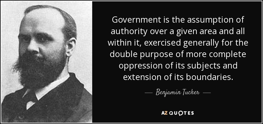 Government is the assumption of authority over a given area and all within it, exercised generally for the double purpose of more complete oppression of its subjects and extension of its boundaries. - Benjamin Tucker