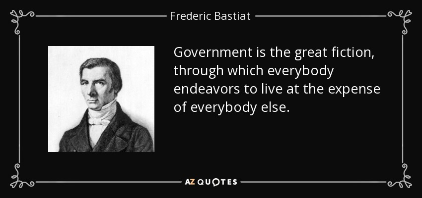 Government is the great fiction, through which everybody endeavors to live at the expense of everybody else. - Frederic Bastiat