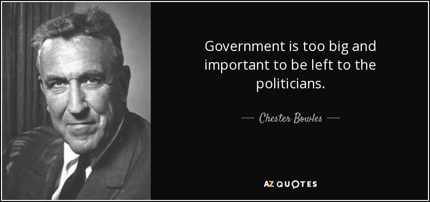 Government is too big and important to be left to the politicians. - Chester Bowles