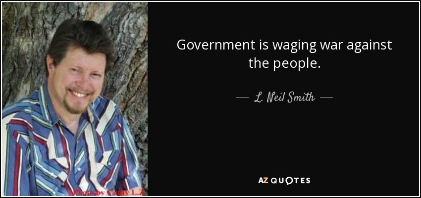 Government is waging war against the people. - L. Neil Smith