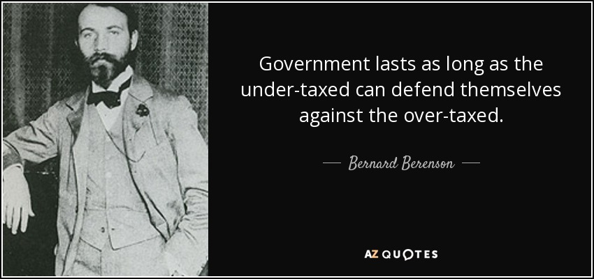 Government lasts as long as the under-taxed can defend themselves against the over-taxed. - Bernard Berenson