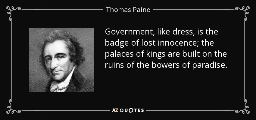 Government, like dress, is the badge of lost innocence; the palaces of kings are built on the ruins of the bowers of paradise. - Thomas Paine