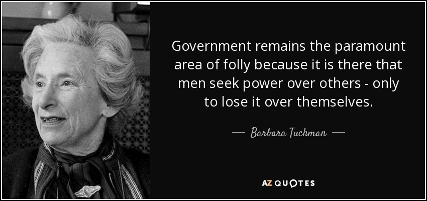 Government remains the paramount area of folly because it is there that men seek power over others - only to lose it over themselves. - Barbara Tuchman