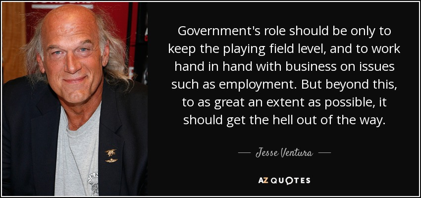 Government's role should be only to keep the playing field level, and to work hand in hand with business on issues such as employment. But beyond this, to as great an extent as possible, it should get the hell out of the way. - Jesse Ventura