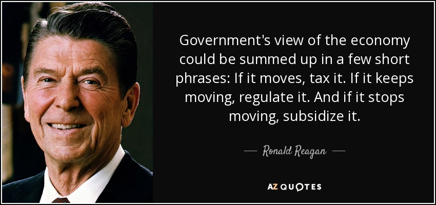 Government's view of the economy could be summed up in a few short phrases: If it moves, tax it. If it keeps moving, regulate it. And if it stops moving, subsidize it. - Ronald Reagan