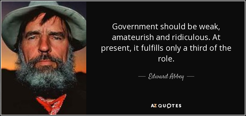 Government should be weak, amateurish and ridiculous. At present, it fulfills only a third of the role. - Edward Abbey