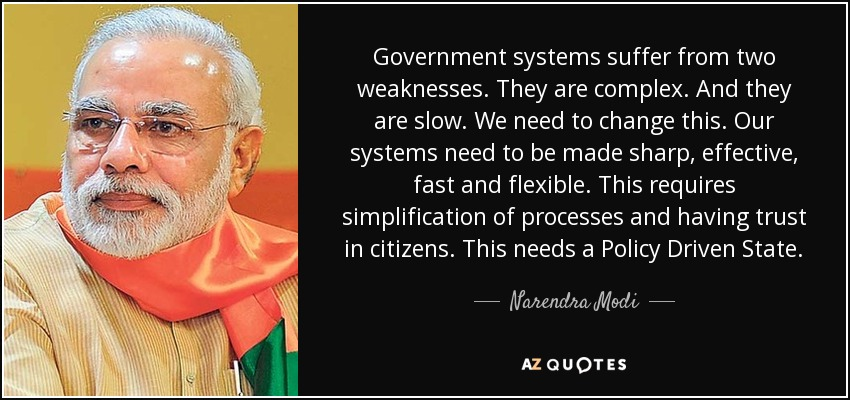 Government systems suffer from two weaknesses. They are complex. And they are slow. We need to change this. Our systems need to be made sharp, effective, fast and flexible. This requires simplification of processes and having trust in citizens. This needs a Policy Driven State. - Narendra Modi