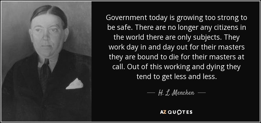 Government today is growing too strong to be safe. There are no longer any citizens in the world there are only subjects. They work day in and day out for their masters they are bound to die for their masters at call. Out of this working and dying they tend to get less and less. - H. L. Mencken