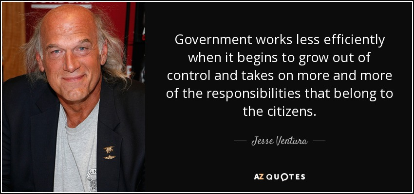 Government works less efficiently when it begins to grow out of control and takes on more and more of the responsibilities that belong to the citizens. - Jesse Ventura
