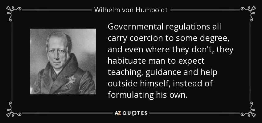 Governmental regulations all carry coercion to some degree, and even where they don't, they habituate man to expect teaching, guidance and help outside himself, instead of formulating his own. - Wilhelm von Humboldt