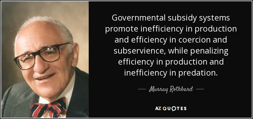 Governmental subsidy systems promote inefficiency in production and efficiency in coercion and subservience, while penalizing efficiency in production and inefficiency in predation. - Murray Rothbard