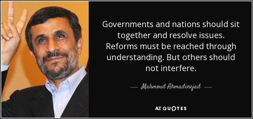 Governments and nations should sit together and resolve issues. Reforms must be reached through understanding. But others should not interfere. - Mahmoud Ahmadinejad