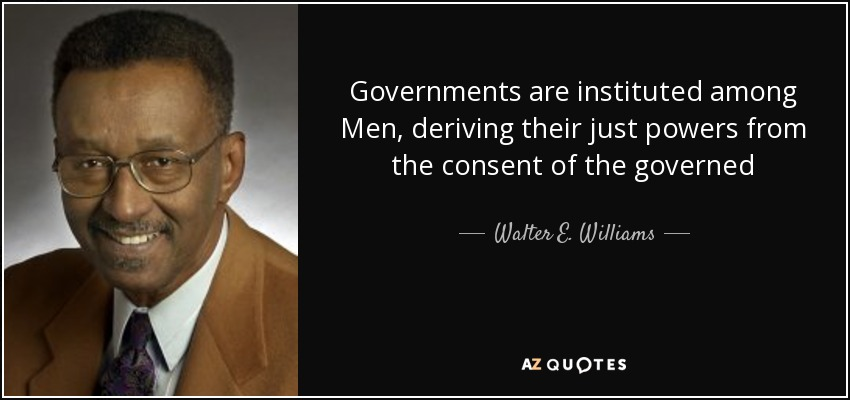 Governments are instituted among Men, deriving their just powers from the consent of the governed - Walter E. Williams