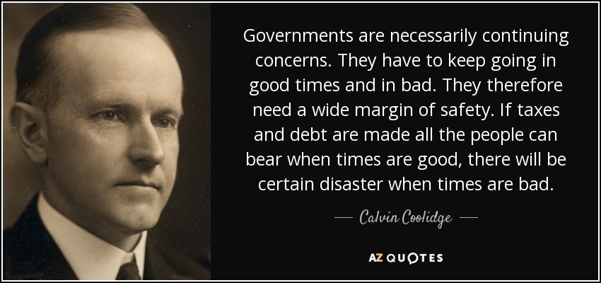 Governments are necessarily continuing concerns. They have to keep going in good times and in bad. They therefore need a wide margin of safety. If taxes and debt are made all the people can bear when times are good, there will be certain disaster when times are bad. - Calvin Coolidge