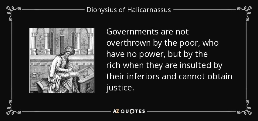 Governments are not overthrown by the poor, who have no power, but by the rich-when they are insulted by their inferiors and cannot obtain justice. - Dionysius of Halicarnassus