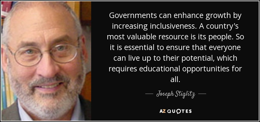 Governments can enhance growth by increasing inclusiveness. A country's most valuable resource is its people. So it is essential to ensure that everyone can live up to their potential, which requires educational opportunities for all. - Joseph Stiglitz