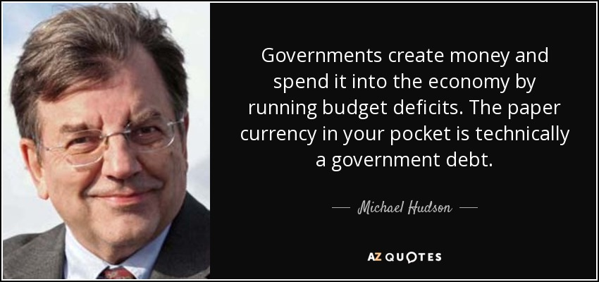 Governments create money and spend it into the economy by running budget deficits. The paper currency in your pocket is technically a government debt. - Michael Hudson