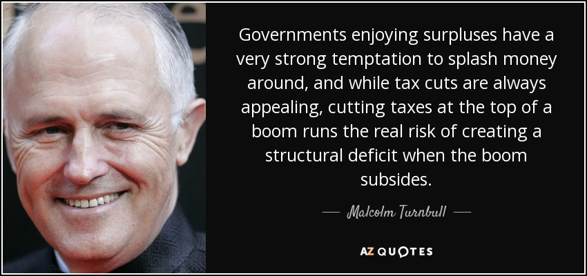 Governments enjoying surpluses have a very strong temptation to splash money around, and while tax cuts are always appealing, cutting taxes at the top of a boom runs the real risk of creating a structural deficit when the boom subsides. - Malcolm Turnbull