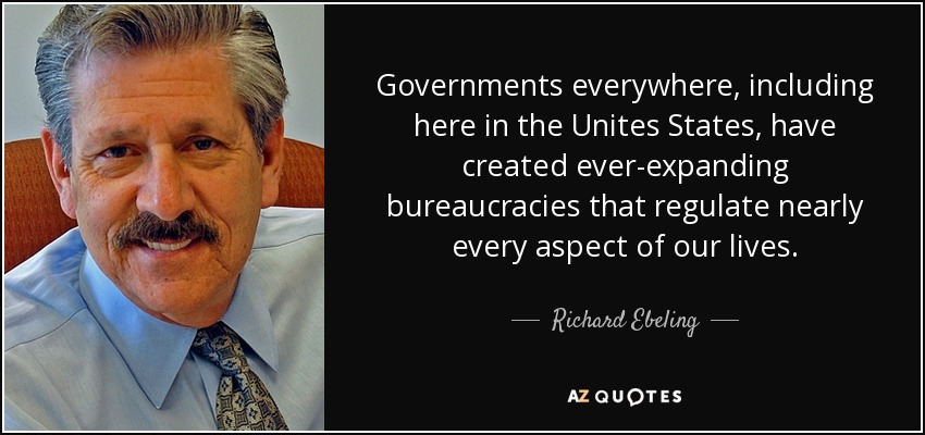 Governments everywhere, including here in the Unites States, have created ever-expanding bureaucracies that regulate nearly every aspect of our lives. - Richard Ebeling