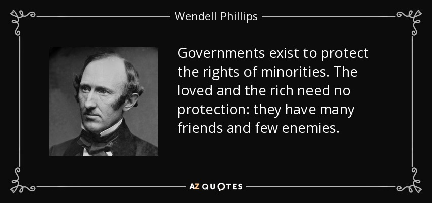 Governments exist to protect the rights of minorities. The loved and the rich need no protection: they have many friends and few enemies. - Wendell Phillips