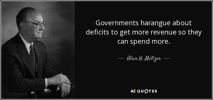 Governments harangue about deficits to get more revenue so they can spend more. - Allan H. Meltzer