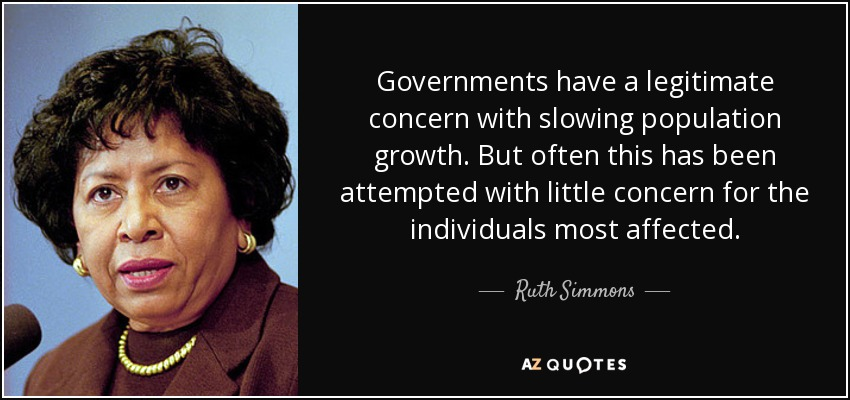 Governments have a legitimate concern with slowing population growth. But often this has been attempted with little concern for the individuals most affected. - Ruth Simmons