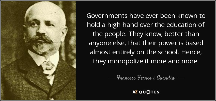 Governments have ever been known to hold a high hand over the education of the people. They know, better than anyone else, that their power is based almost entirely on the school. Hence, they monopolize it more and more. - Francesc Ferrer i Guardia