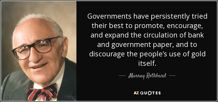 Governments have persistently tried their best to promote, encourage, and expand the circulation of bank and government paper, and to discourage the people's use of gold itself. - Murray Rothbard