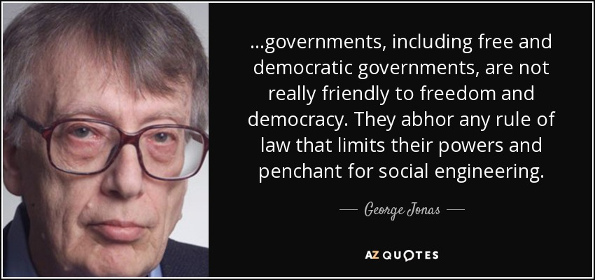 ...governments, including free and democratic governments, are not really friendly to freedom and democracy. They abhor any rule of law that limits their powers and penchant for social engineering. - George Jonas