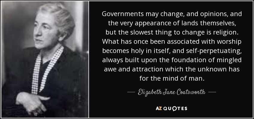 Governments may change, and opinions, and the very appearance of lands themselves, but the slowest thing to change is religion. What has once been associated with worship becomes holy in itself, and self-perpetuating, always built upon the foundation of mingled awe and attraction which the unknown has for the mind of man. - Elizabeth Jane Coatsworth