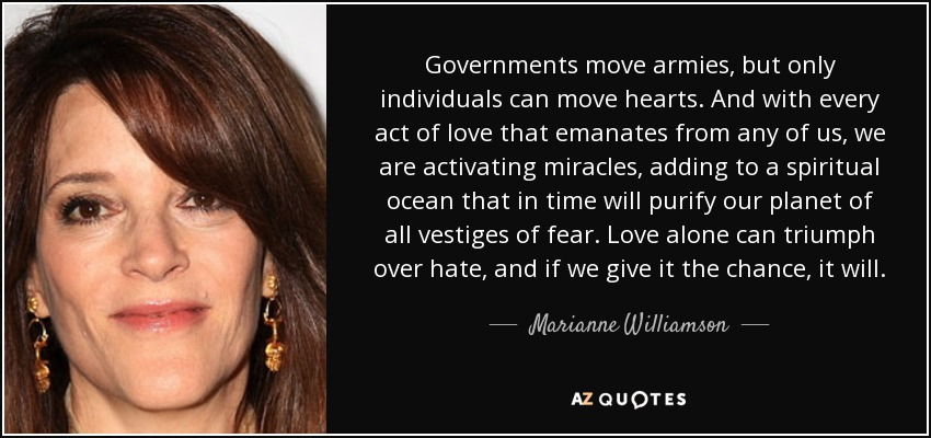Governments move armies, but only individuals can move hearts. And with every act of love that emanates from any of us, we are activating miracles, adding to a spiritual ocean that in time will purify our planet of all vestiges of fear. Love alone can triumph over hate, and if we give it the chance, it will. - Marianne Williamson