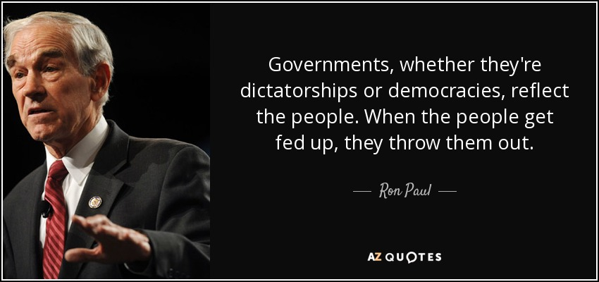 Governments, whether they're dictatorships or democracies, reflect the people. When the people get fed up, they throw them out. - Ron Paul