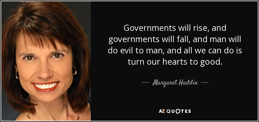 Governments will rise, and governments will fall, and man will do evil to man, and all we can do is turn our hearts to good. - Margaret Haddix