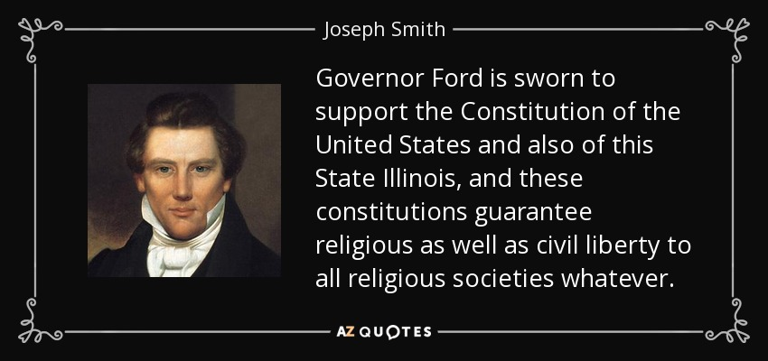 Governor Ford is sworn to support the Constitution of the United States and also of this State Illinois, and these constitutions guarantee religious as well as civil liberty to all religious societies whatever. - Joseph Smith, Jr.