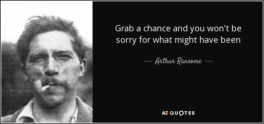 Grab a chance and you won't be sorry for what might have been - Arthur Ransome
