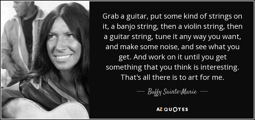 Grab a guitar, put some kind of strings on it, a banjo string, then a violin string, then a guitar string, tune it any way you want, and make some noise, and see what you get. And work on it until you get something that you think is interesting. That's all there is to art for me. - Buffy Sainte-Marie