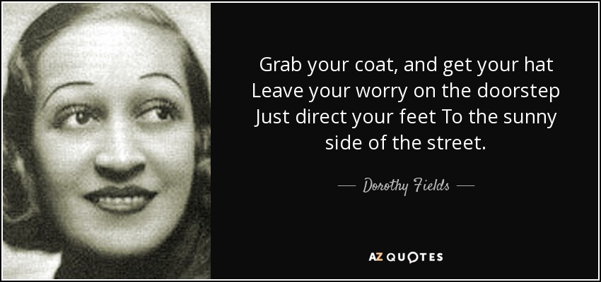 Grab your coat, and get your hat Leave your worry on the doorstep Just direct your feet To the sunny side of the street. - Dorothy Fields