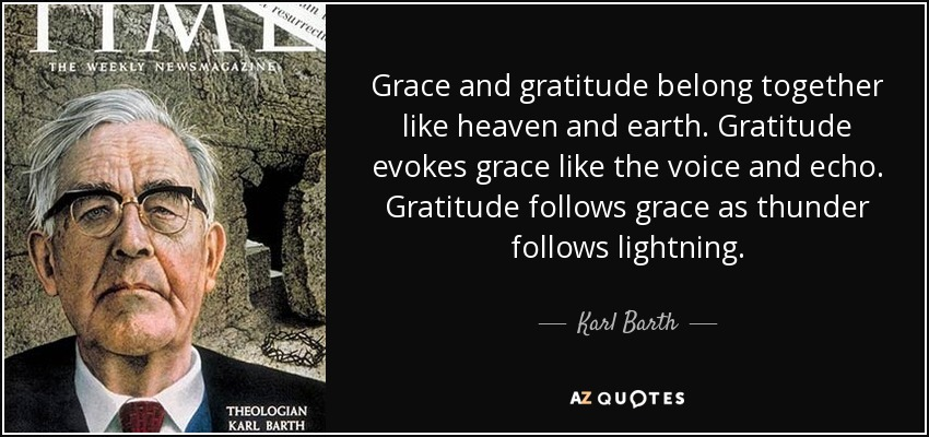Grace and gratitude belong together like heaven and earth. Gratitude evokes grace like the voice and echo. Gratitude follows grace as thunder follows lightning. - Karl Barth