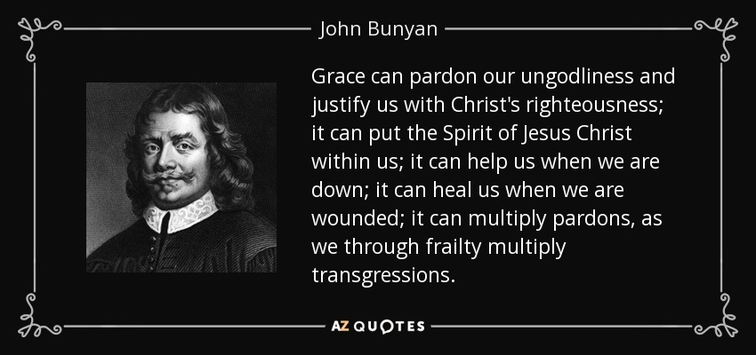 Grace can pardon our ungodliness and justify us with Christ's righteousness; it can put the Spirit of Jesus Christ within us; it can help us when we are down; it can heal us when we are wounded; it can multiply pardons, as we through frailty multiply transgressions. - John Bunyan