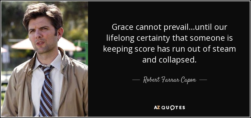 Grace cannot prevail...until our lifelong certainty that someone is keeping score has run out of steam and collapsed. - Robert Farrar Capon