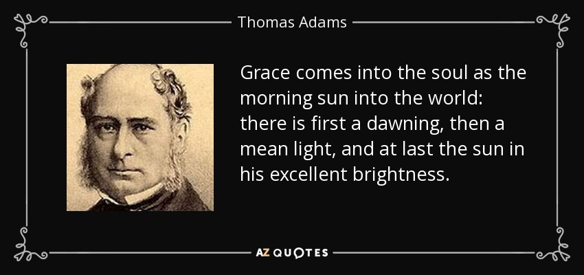 Grace comes into the soul as the morning sun into the world: there is first a dawning, then a mean light, and at last the sun in his excellent brightness. - Thomas Adams