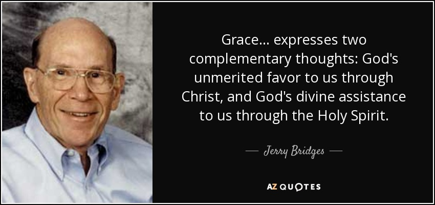 Grace... expresses two complementary thoughts: God's unmerited favor to us through Christ, and God's divine assistance to us through the Holy Spirit. - Jerry Bridges