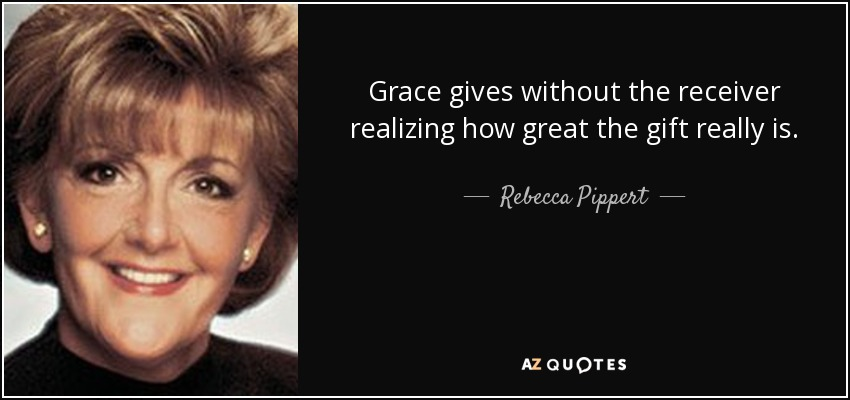 Grace gives without the receiver realizing how great the gift really is. - Rebecca Pippert