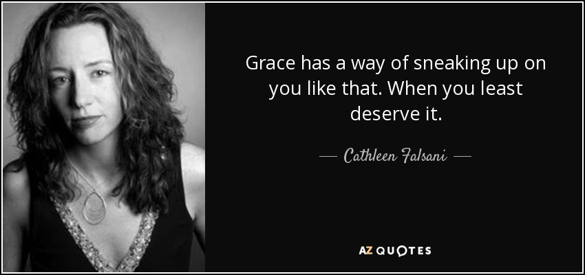Grace has a way of sneaking up on you like that. When you least deserve it. - Cathleen Falsani