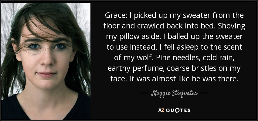 Grace: I picked up my sweater from the floor and crawled back into bed. Shoving my pillow aside, I balled up the sweater to use instead. I fell asleep to the scent of my wolf. Pine needles, cold rain, earthy perfume, coarse bristles on my face. It was almost like he was there. - Maggie Stiefvater
