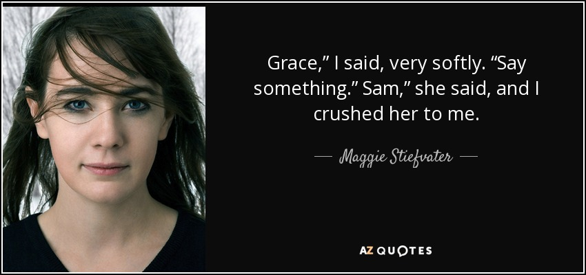 "Grace,"" I said, very softly. ""Say something."" Sam,"" she said, and I crushed her to me. - Maggie Stiefvater"