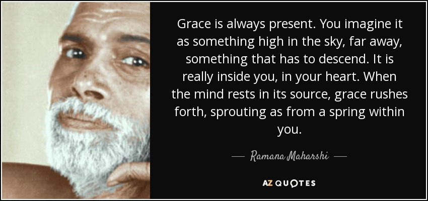 Grace is always present. You imagine it as something high in the sky, far away, something that has to descend. It is really inside you, in your heart. When the mind rests in its source, grace rushes forth, sprouting as from a spring within you. - Ramana Maharshi